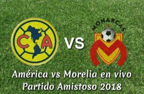 Resultado América vs Morelia 2-1 Goles del Partido Amistoso Internacional 2018
