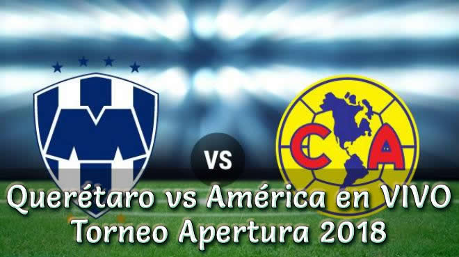 Querétaro vs América en vivo Torneo Apertura 2018