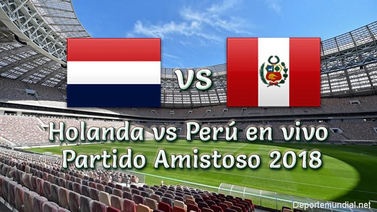 Holanda vs Perú en vivo Partido Amistoso 2018